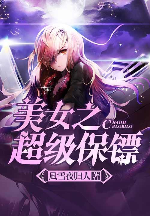 【连载中】美女之超级保镖最新章节 美女之超